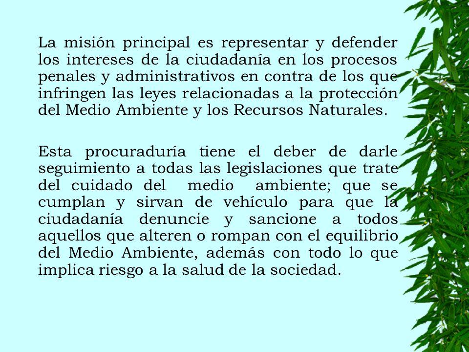 La misión principal es representar y defender los intereses de la ciudadanía en los procesos penales y administrativos en contra de los que infringen las leyes relacionadas a la protección del Medio Ambiente y los Recursos Naturales.