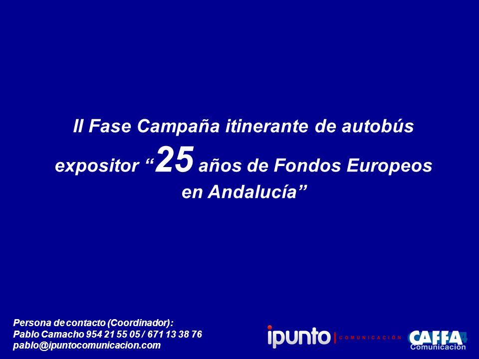 II Fase Campaña itinerante de autobús expositor 25 años de Fondos Europeos en Andalucía Persona de contacto (Coordinador): Pablo Camacho 954 21 55 05 / 671 13 38 76 pablo@ipuntocomunicacion.com