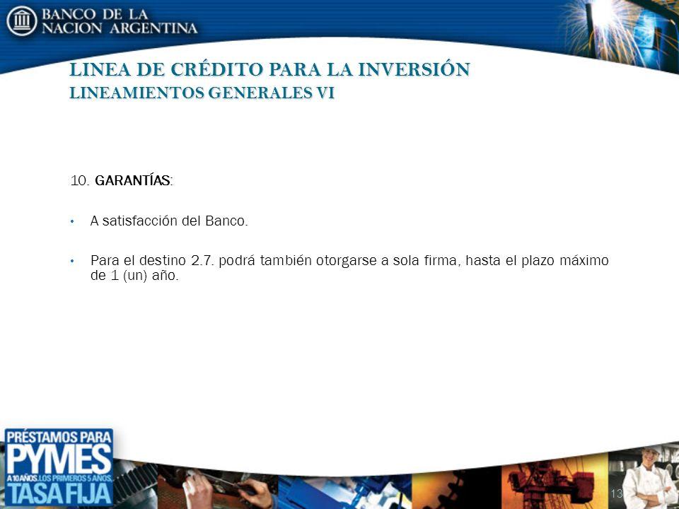 13 LINEA DE CRÉDITO PARA LA INVERSIÓN LINEAMIENTOS GENERALES VI 10. GARANTÍAS: A satisfacción del Banco. Para el destino 2.7. podrá también otorgarse
