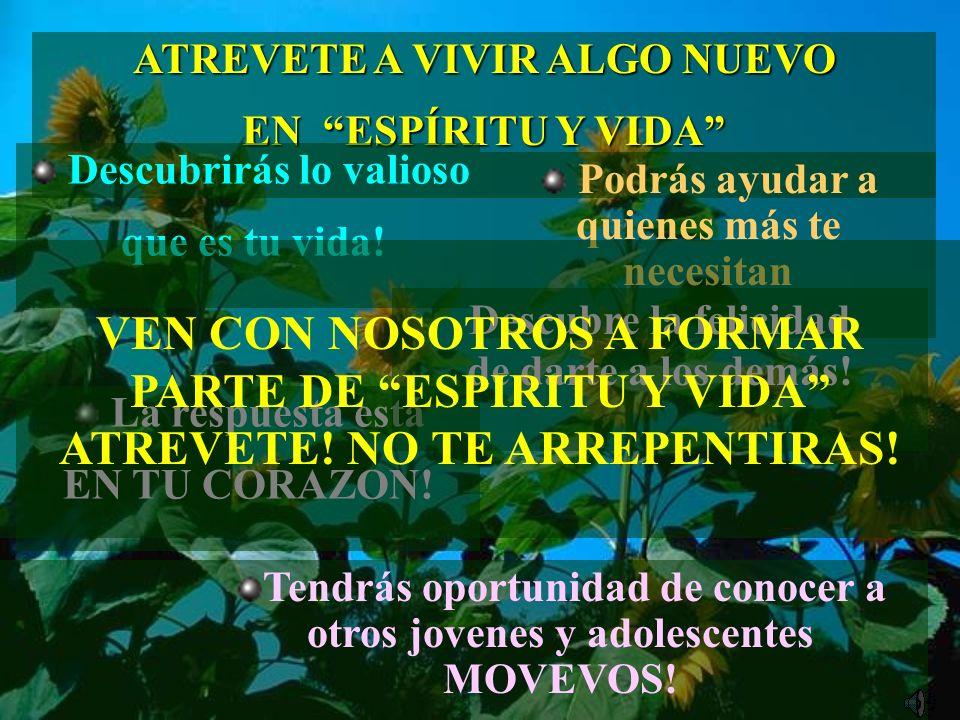 ATREVETE A VIVIR ALGO NUEVO EN ESPÍRITU Y VIDA Descubrirás lo valioso que es tu vida! La respuesta está EN TU CORAZON! Tendrás oportunidad de conocer