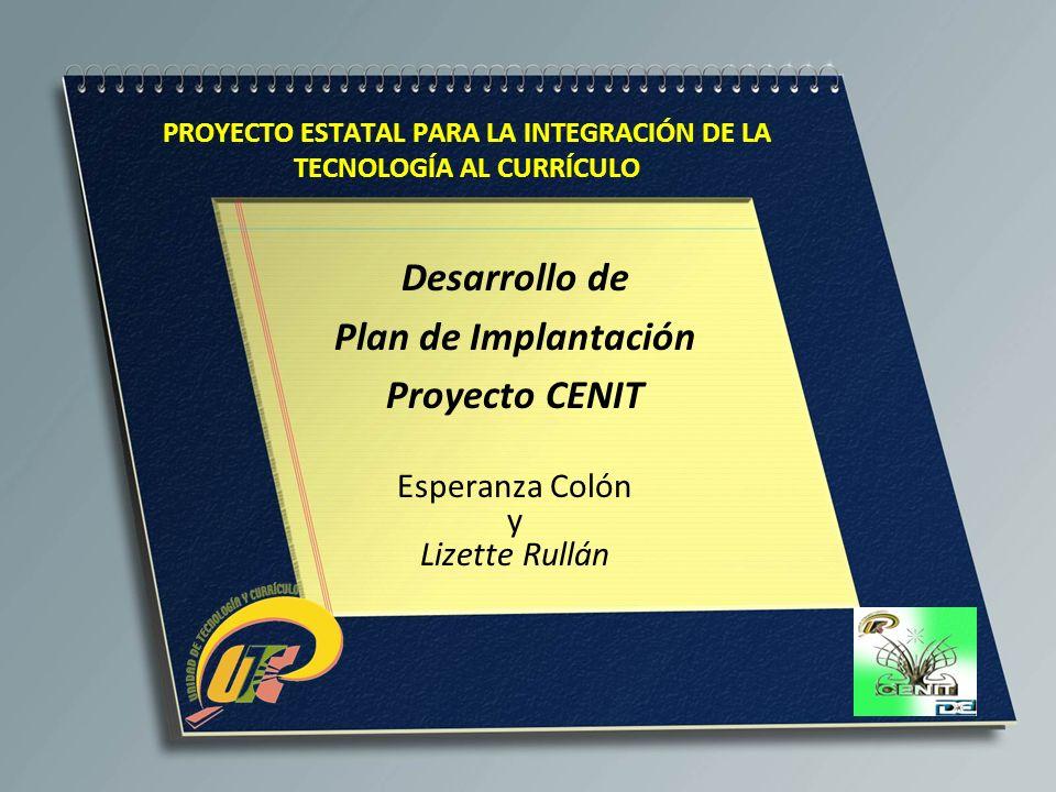 PROYECTO ESTATAL PARA LA INTEGRACIÓN DE LA TECNOLOGÍA AL CURRÍCULO Desarrollo de Plan de Implantación Proyecto CENIT Esperanza Colón y Lizette Rullán