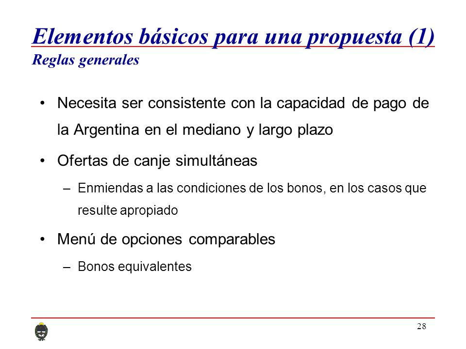 28 Elementos básicos para una propuesta (1) Reglas generales Necesita ser consistente con la capacidad de pago de la Argentina en el mediano y largo plazo Ofertas de canje simultáneas –Enmiendas a las condiciones de los bonos, en los casos que resulte apropiado Menú de opciones comparables –Bonos equivalentes