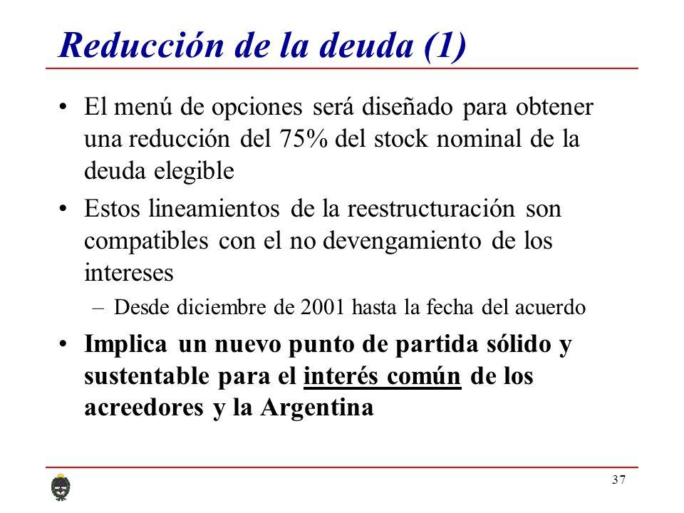 37 Reducción de la deuda (1) El menú de opciones será diseñado para obtener una reducción del 75% del stock nominal de la deuda elegible Estos lineamientos de la reestructuración son compatibles con el no devengamiento de los intereses –Desde diciembre de 2001 hasta la fecha del acuerdo Implica un nuevo punto de partida sólido y sustentable para el interés común de los acreedores y la Argentina