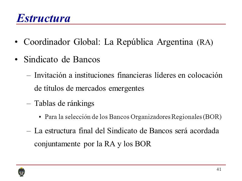 41 Estructura Coordinador Global: La República Argentina (RA) Sindicato de Bancos –Invitación a instituciones financieras líderes en colocación de títulos de mercados emergentes –Tablas de ránkings Para la selección de los Bancos Organizadores Regionales (BOR) –La estructura final del Sindicato de Bancos será acordada conjuntamente por la RA y los BOR