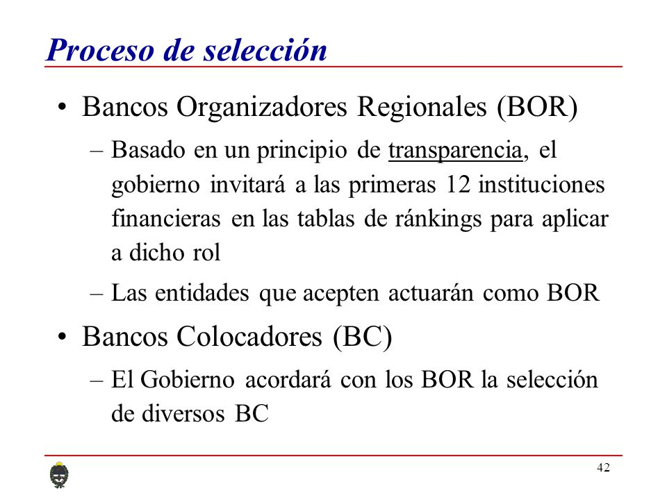 42 Proceso de selección Bancos Organizadores Regionales (BOR) –Basado en un principio de transparencia, el gobierno invitará a las primeras 12 instituciones financieras en las tablas de ránkings para aplicar a dicho rol –Las entidades que acepten actuarán como BOR Bancos Colocadores (BC) –El Gobierno acordará con los BOR la selección de diversos BC