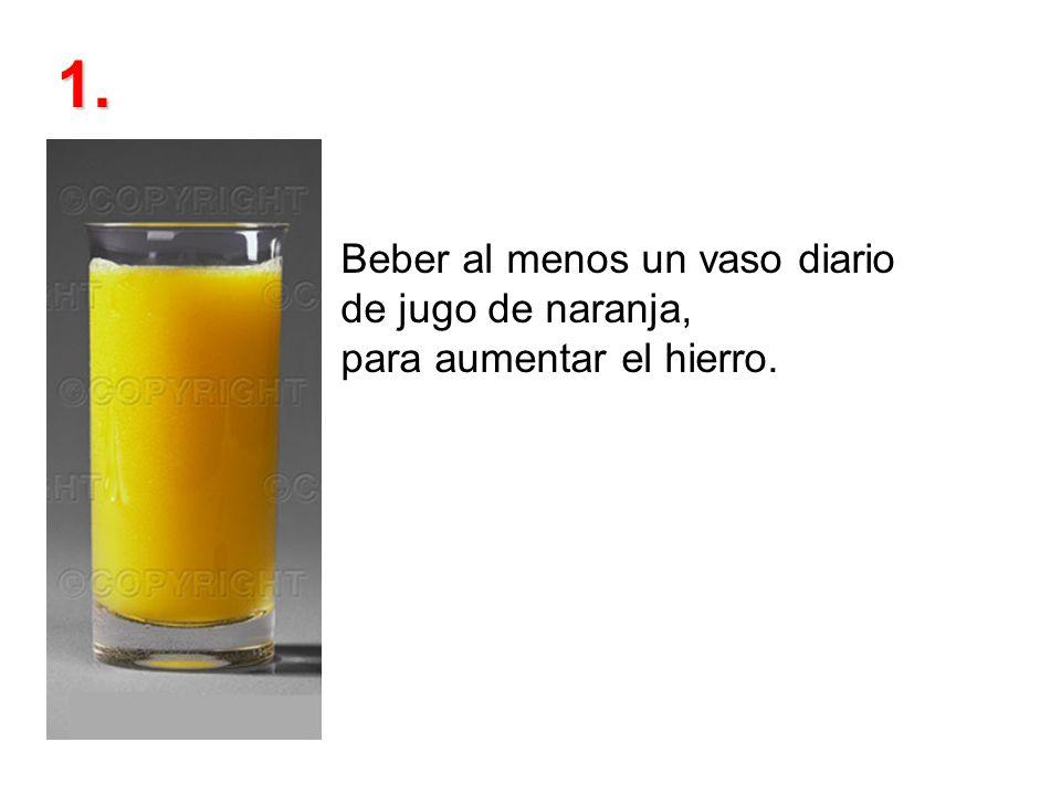 Beber al menos un vaso diario de jugo de naranja, para aumentar el hierro. 1.