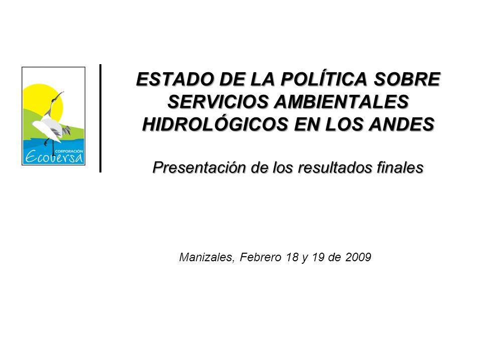 ESTADO DE LA POLÍTICA SOBRE SERVICIOS AMBIENTALES HIDROLÓGICOS EN LOS ANDES Presentación de los resultados finales Manizales, Febrero 18 y 19 de 2009
