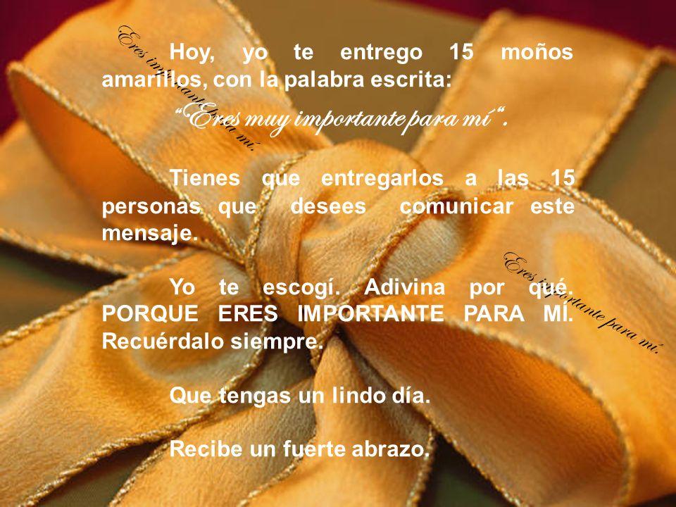 Eres importante para mí. Hoy, yo te entrego 15 moños amarillos, con la palabra escrita: Eres muy importante para mí. Tienes que entregarlos a las 15 p