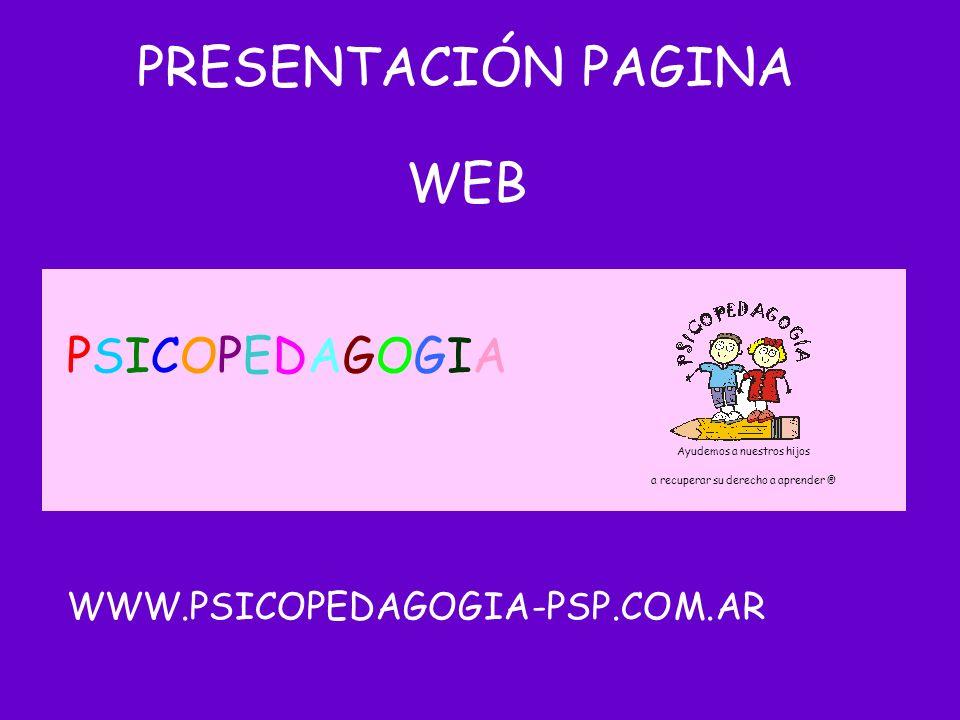 PRESENTACIÓN PAGINA WEB Ayudemos a nuestros hijos a recuperar su derecho a aprender ® PSICOPEDAGOGIAPSICOPEDAGOGIA WWW.PSICOPEDAGOGIA-PSP.COM.AR