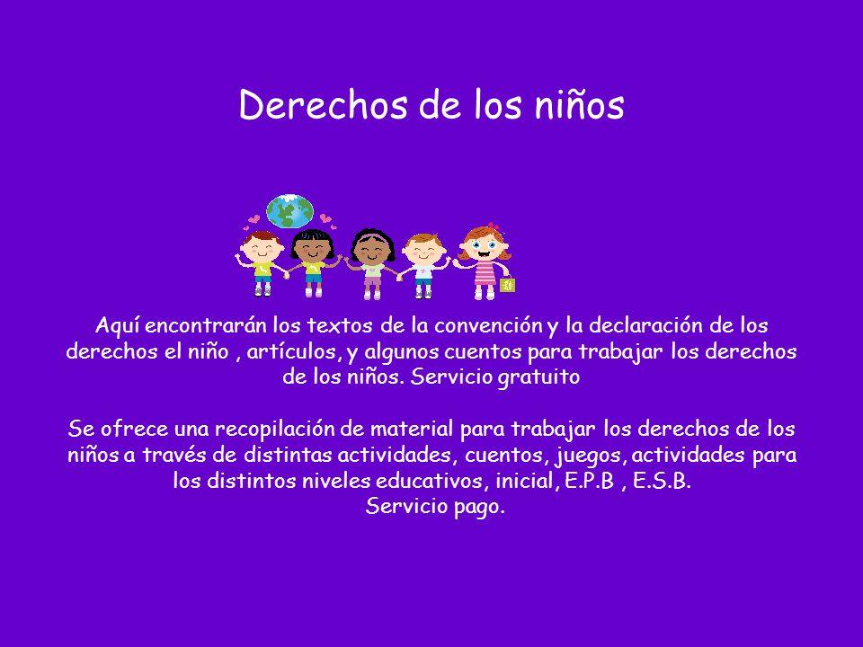 Derechos de los niños Aquí encontrarán los textos de la convención y la declaración de los derechos el niño, artículos, y algunos cuentos para trabajar los derechos de los niños.