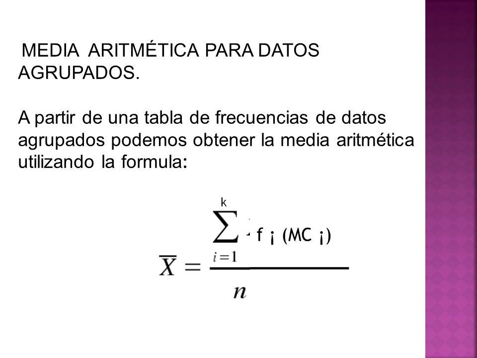 MEDIA ARITMÉTICA PARA DATOS AGRUPADOS. A partir de una tabla de frecuencias de datos agrupados podemos obtener la media aritmética utilizando la formu