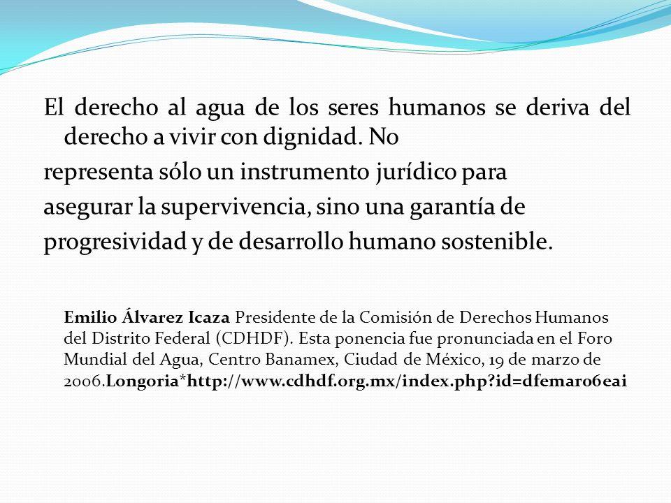 El derecho al agua de los seres humanos se deriva del derecho a vivir con dignidad. No representa sólo un instrumento jurídico para asegurar la superv