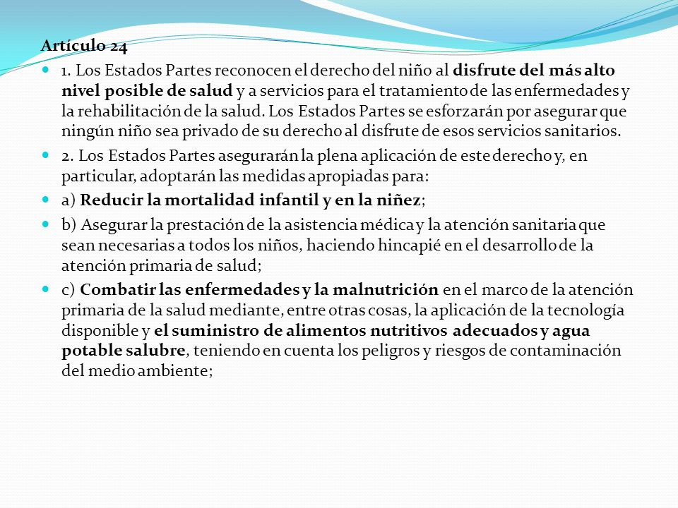 Artículo 24 1. Los Estados Partes reconocen el derecho del niño al disfrute del más alto nivel posible de salud y a servicios para el tratamiento de l