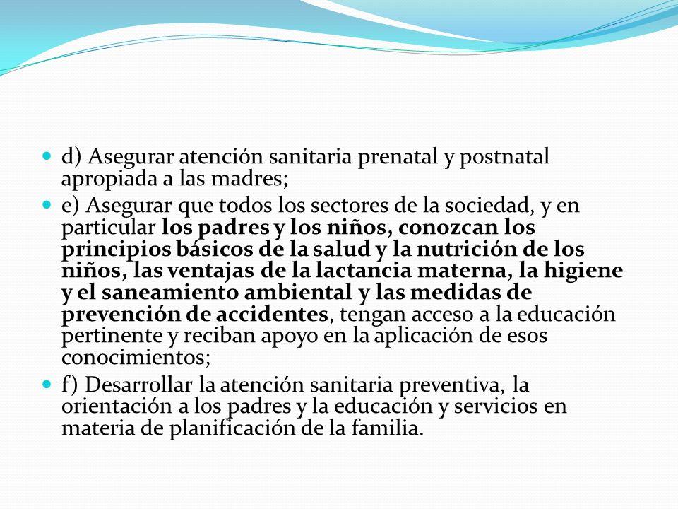 d) Asegurar atención sanitaria prenatal y postnatal apropiada a las madres; e) Asegurar que todos los sectores de la sociedad, y en particular los pad