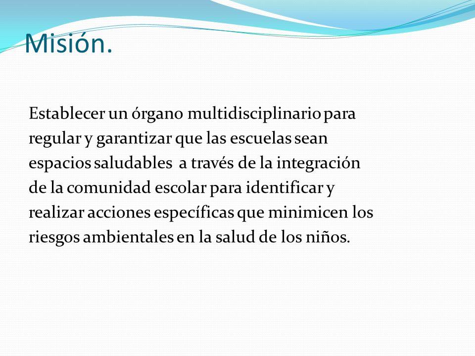 Misión. Establecer un órgano multidisciplinario para regular y garantizar que las escuelas sean espacios saludables a través de la integración de la c