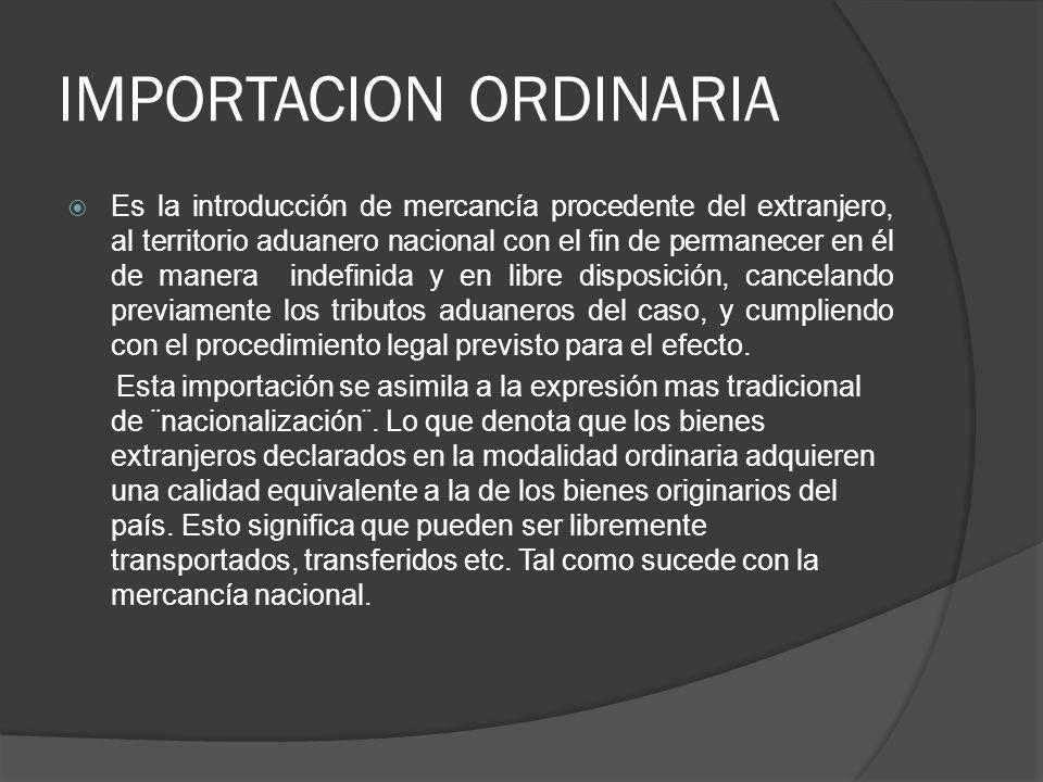 IMPORTACION ORDINARIA Es la introducción de mercancía procedente del extranjero, al territorio aduanero nacional con el fin de permanecer en él de man