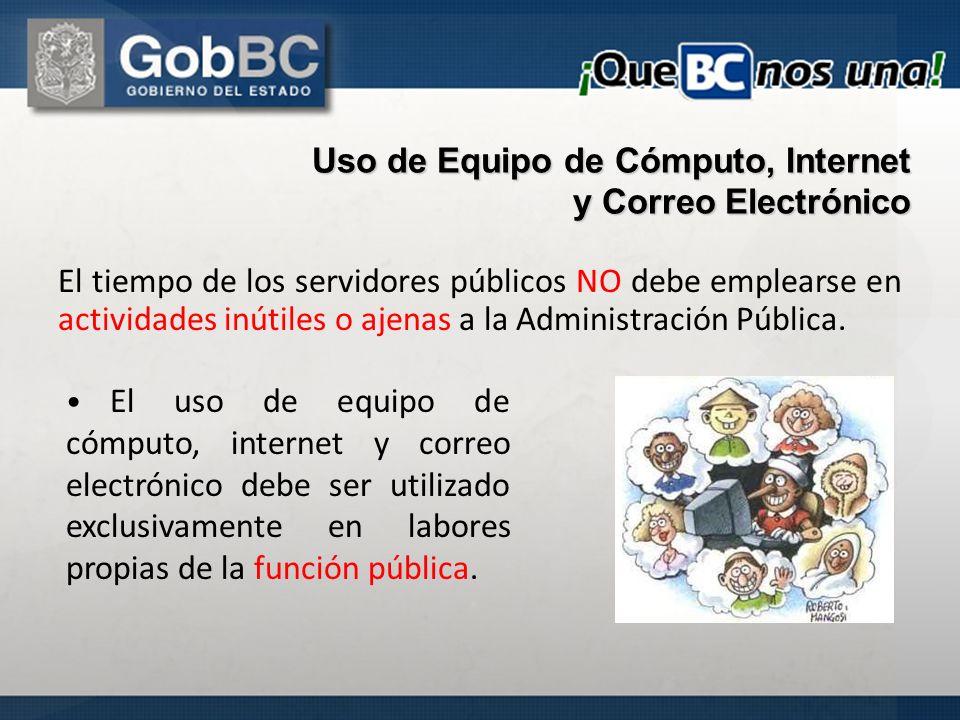 Uso de Equipo de Cómputo, Internet y Correo Electrónico El tiempo de los servidores públicos NO debe emplearse en actividades inútiles o ajenas a la A