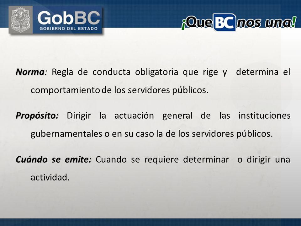 Norma: Norma: Regla de conducta obligatoria que rige y determina el comportamiento de los servidores públicos. Propósito: Propósito: Dirigir la actuac