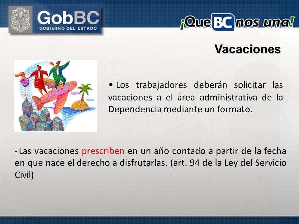 Los trabajadores deberán solicitar las vacaciones a el área administrativa de la Dependencia mediante un formato. Vacaciones Las vacaciones prescriben