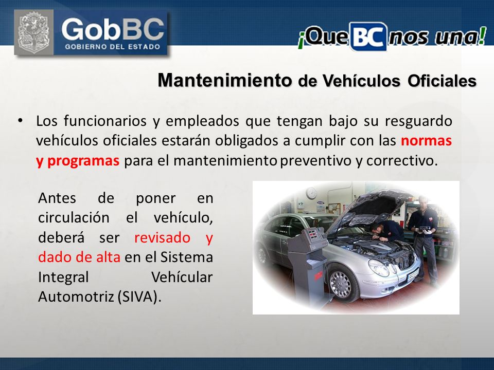 Mantenimiento de Vehículos Oficiales Los funcionarios y empleados que tengan bajo su resguardo vehículos oficiales estarán obligados a cumplir con las