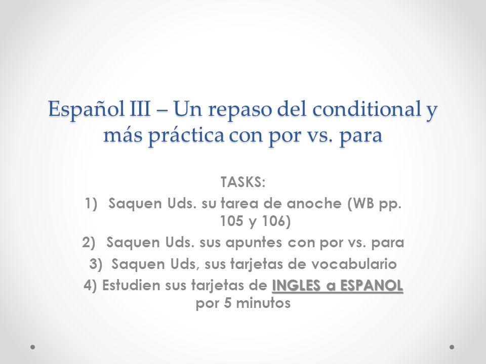 Español III – Un repaso del conditional y más práctica con por vs. para TASKS: 1)Saquen Uds. su tarea de anoche (WB pp. 105 y 106) 2)Saquen Uds. sus a