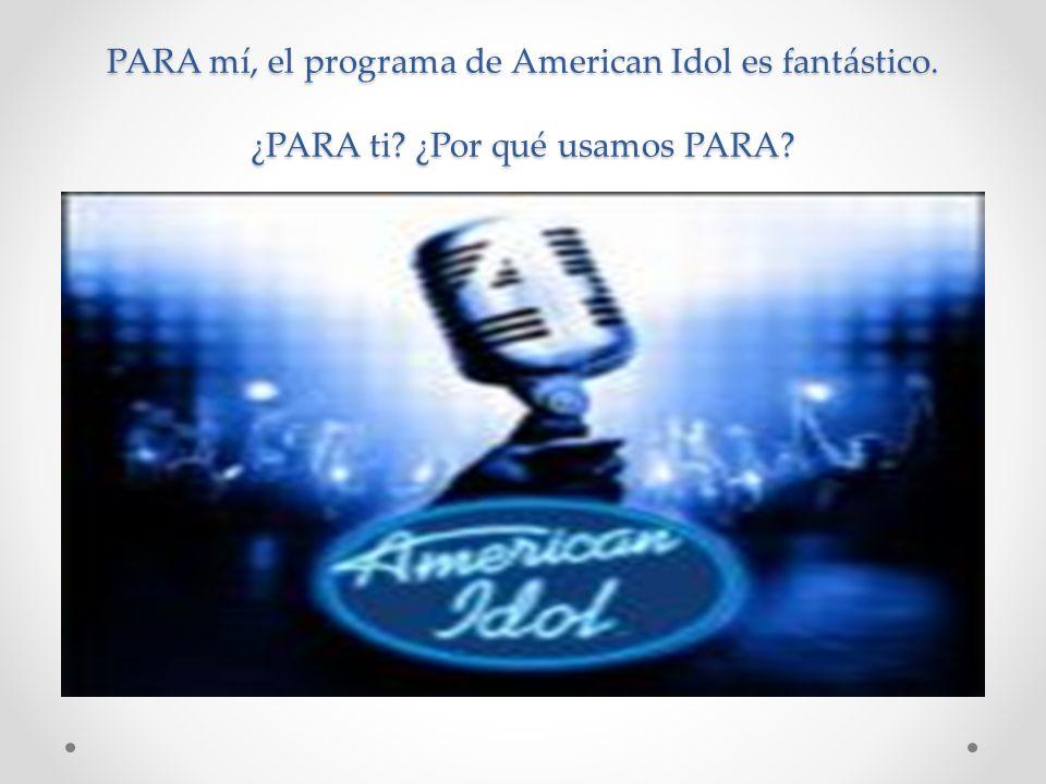 PARA mí, el programa de American Idol es fantástico. ¿PARA ti? ¿Por qué usamos PARA?