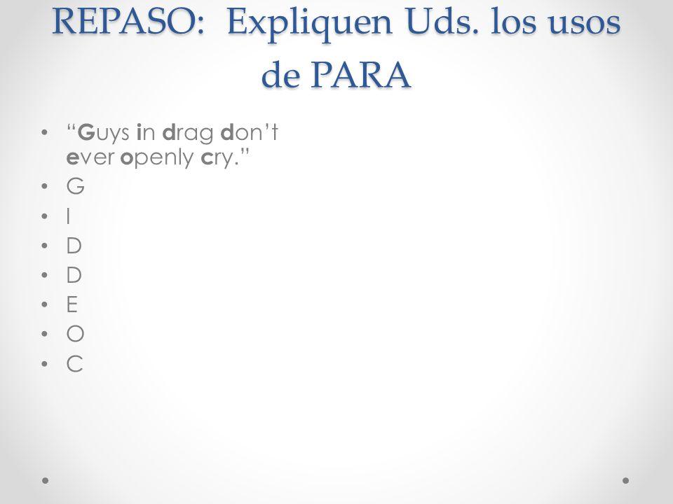 REPASO: Expliquen Uds. los usos de PARA G uys i n d rag d ont e ver o penly c ry. G I D E O C