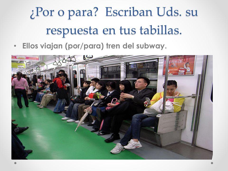 ¿Por o para? Escriban Uds. su respuesta en tus tabillas. Ellos viajan (por/para) tren del subway.