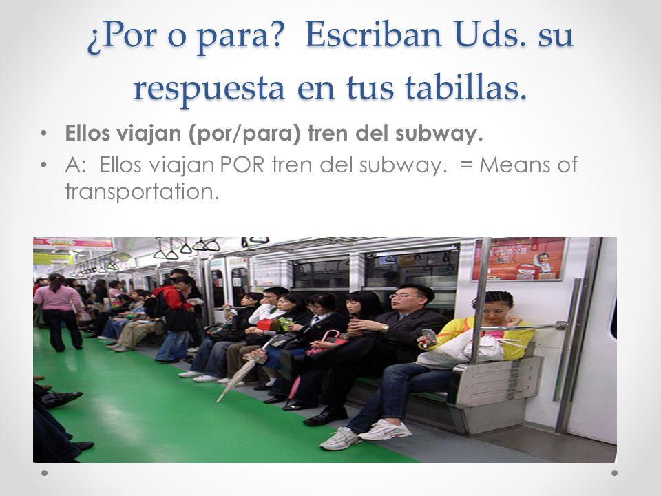 ¿Por o para? Escriban Uds. su respuesta en tus tabillas. Ellos viajan (por/para) tren del subway. A: Ellos viajan POR tren del subway. = Means of tran