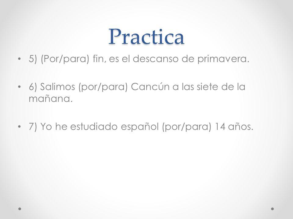Practica 5) (Por/para) fin, es el descanso de primavera. 6) Salimos (por/para) Cancún a las siete de la mañana. 7) Yo he estudiado español (por/para)