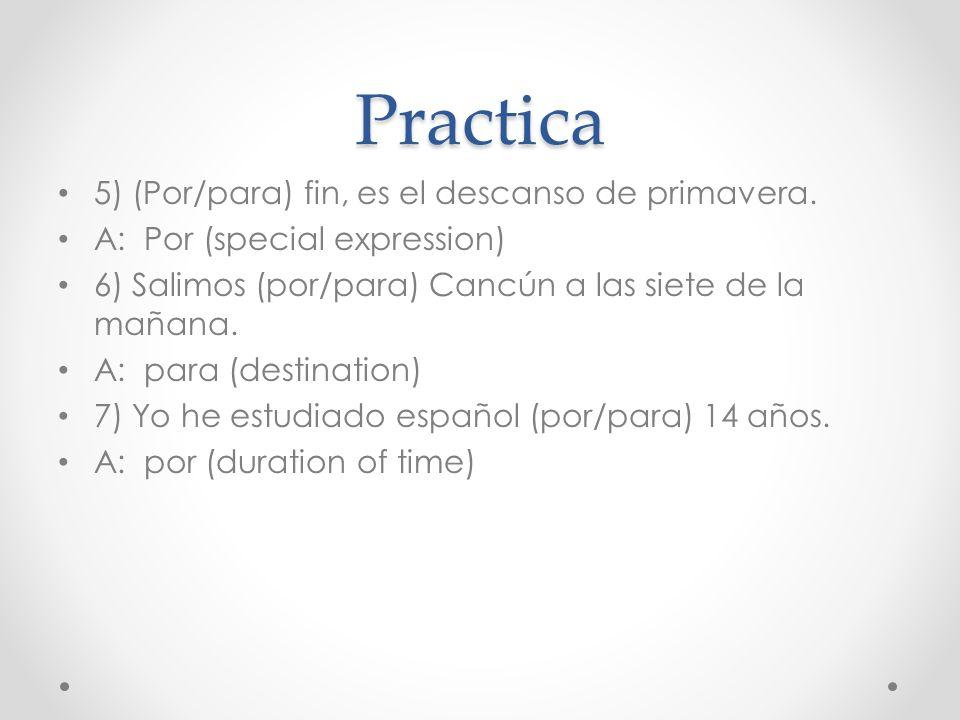 Practica 5) (Por/para) fin, es el descanso de primavera. A: Por (special expression) 6) Salimos (por/para) Cancún a las siete de la mañana. A: para (d