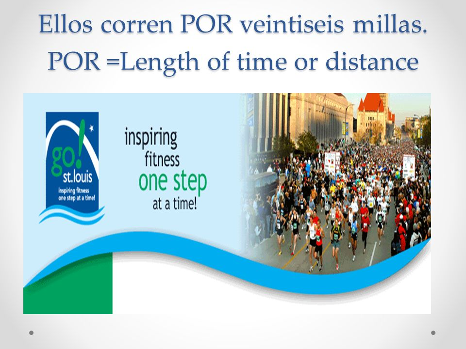 Ellos corren POR veintiseis millas. POR =Length of time or distance