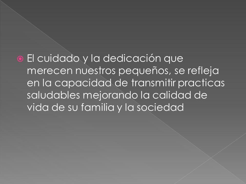 El cuidado y la dedicación que merecen nuestros pequeños, se refleja en la capacidad de transmitir practicas saludables mejorando la calidad de vida de su familia y la sociedad