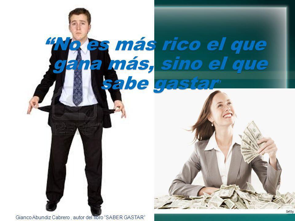 No es más rico el que gana más, sino el que sabe gastar No es más rico el que gana más, sino el que sabe gastar Gianco Abundiz Cabrero, autor del libr