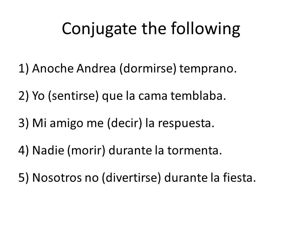 Conjugate the following 1) Anoche Andrea (dormirse) temprano. 2) Yo (sentirse) que la cama temblaba. 3) Mi amigo me (decir) la respuesta. 4) Nadie (mo