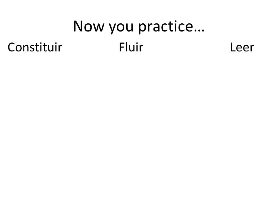 Now you practice… ConstituirFluirLeer