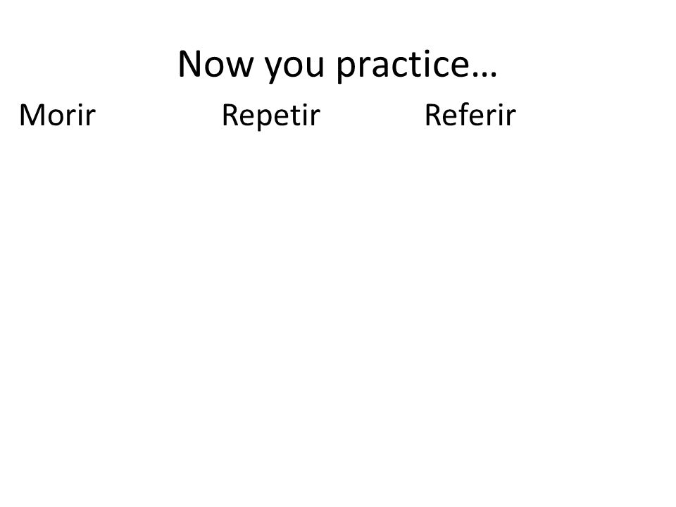 Now you practice… MorirRepetirReferir