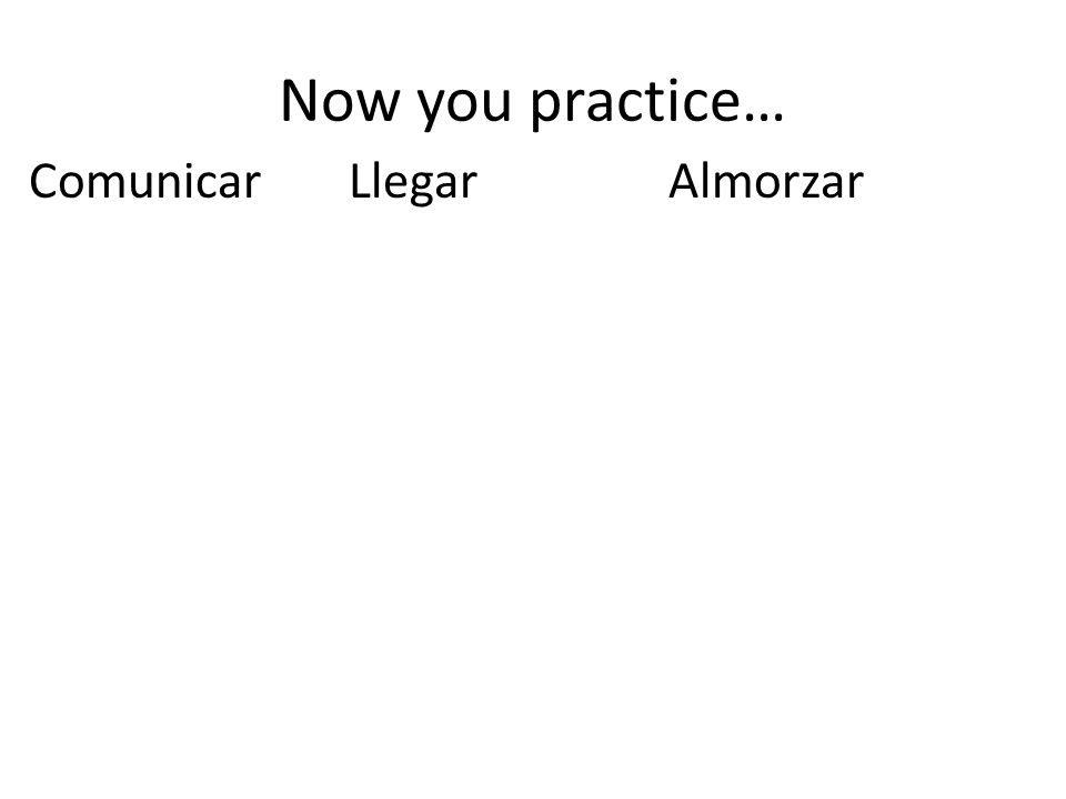 Now you practice… ComunicarLlegarAlmorzar