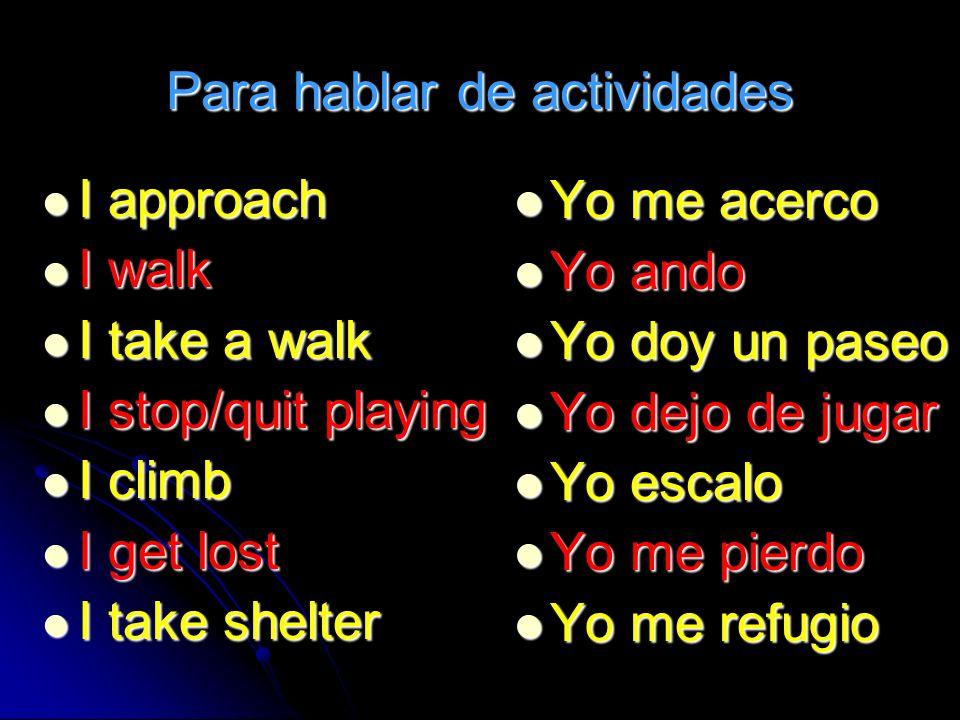 Para hablar de actividades I approach I walk I take a walk I stop/quit playing I climb I get lost I take shelter Yo me acerco Yo me acerco Yo ando Yo ando Yo doy un paseo Yo doy un paseo Yo dejo de jugar Yo dejo de jugar Yo escalo Yo escalo Yo me pierdo Yo me pierdo Yo me refugio Yo me refugio