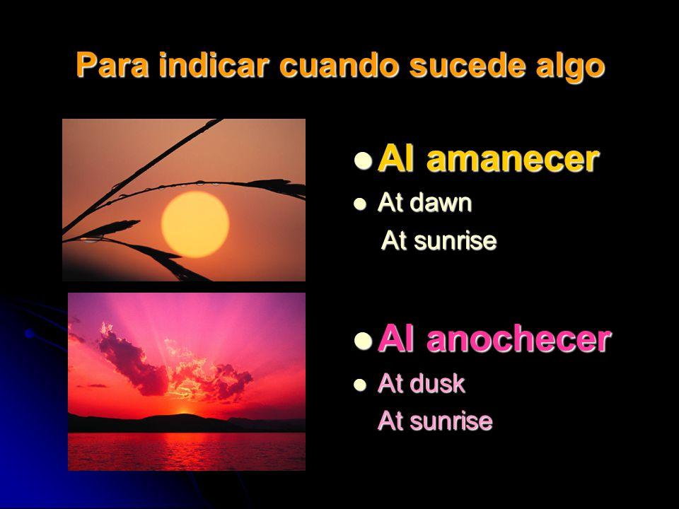 Para indicar cuando sucede algo Al amanecer Al amanecer At dawn At dawn At sunrise At sunrise Al anochecer Al anochecer At dusk At dusk At sunrise