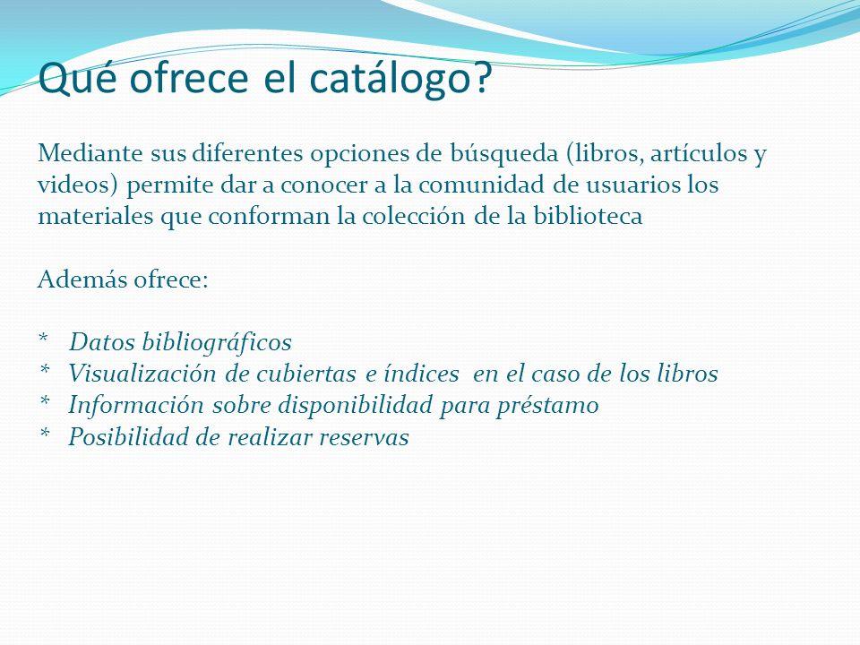 Qué ofrece el catálogo? Mediante sus diferentes opciones de búsqueda (libros, artículos y videos) permite dar a conocer a la comunidad de usuarios los