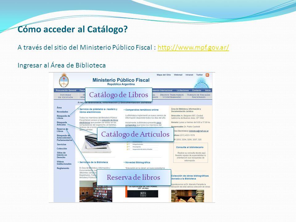 Cómo acceder al Catálogo? A través del sitio del Ministerio Público Fiscal : http://www.mpf.gov.ar/ Ingresar al Área de Bibliotecahttp://www.mpf.gov.a