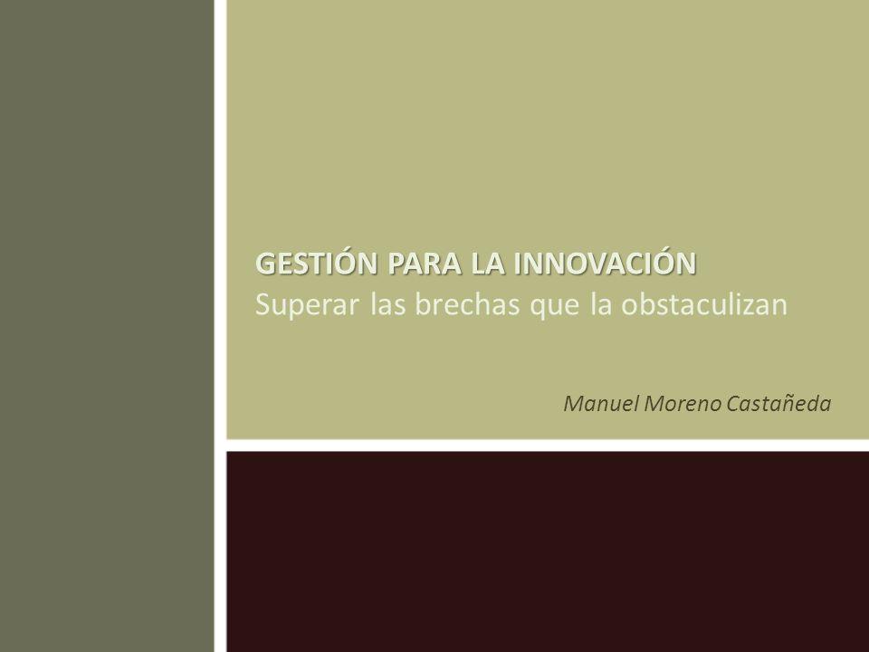 GESTIÓN PARA LA INNOVACIÓN GESTIÓN PARA LA INNOVACIÓN Superar las brechas que la obstaculizan Manuel Moreno Castañeda