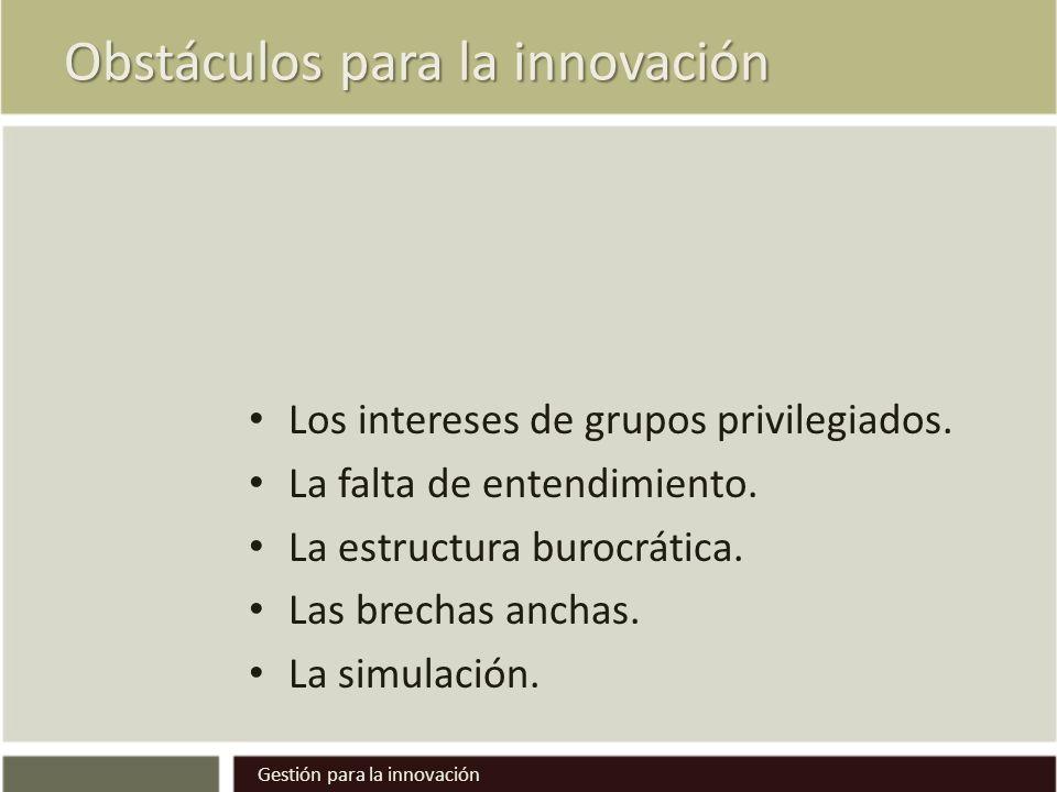 Obstáculos para la innovación Los intereses de grupos privilegiados. La falta de entendimiento. La estructura burocrática. Las brechas anchas. La simu