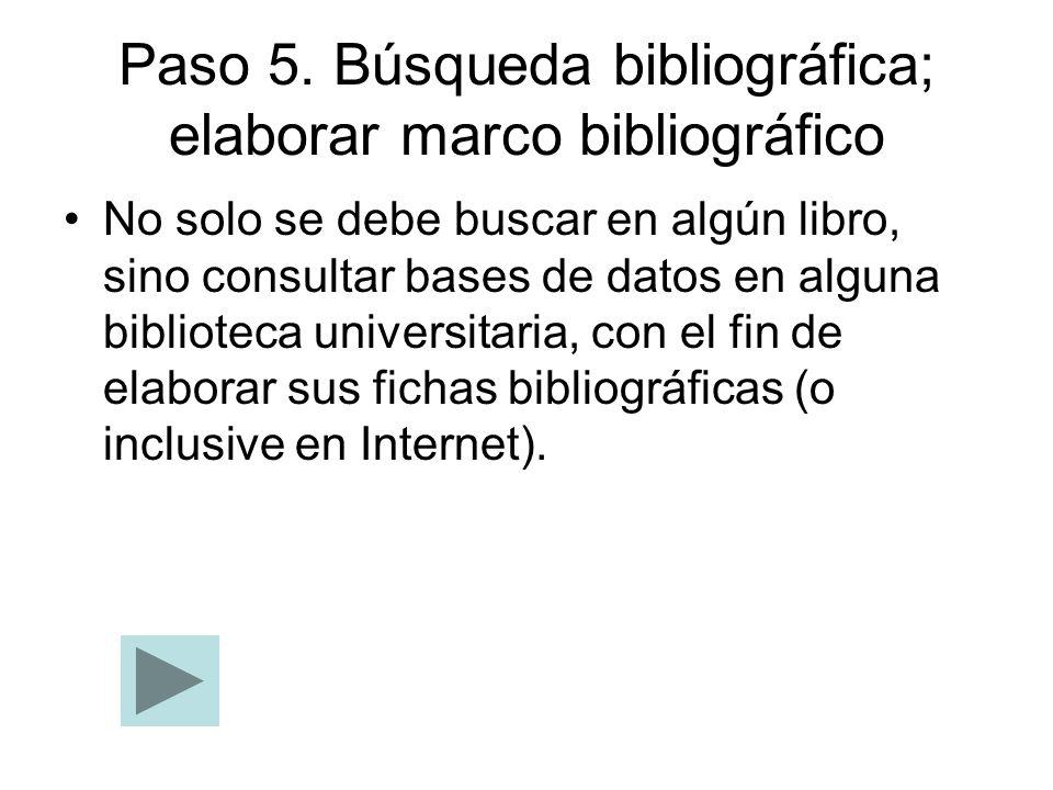Paso 5. Búsqueda bibliográfica; elaborar marco bibliográfico No solo se debe buscar en algún libro, sino consultar bases de datos en alguna biblioteca
