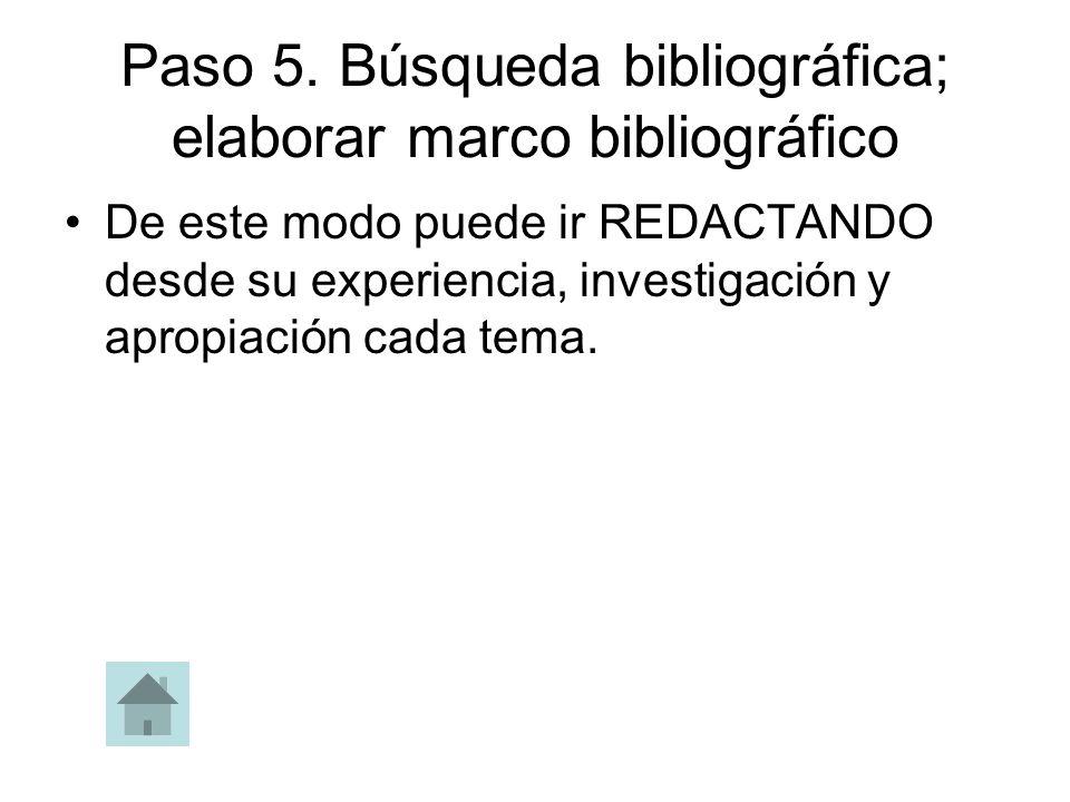 Paso 5. Búsqueda bibliográfica; elaborar marco bibliográfico De este modo puede ir REDACTANDO desde su experiencia, investigación y apropiación cada t