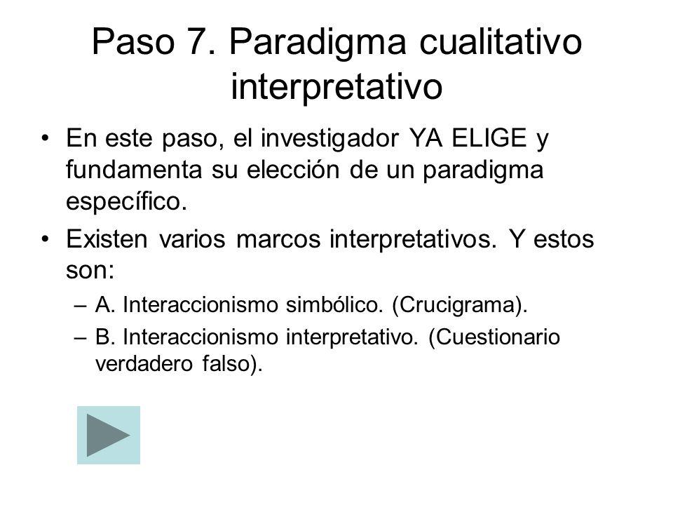 Paso 7. Paradigma cualitativo interpretativo En este paso, el investigador YA ELIGE y fundamenta su elección de un paradigma específico. Existen vario