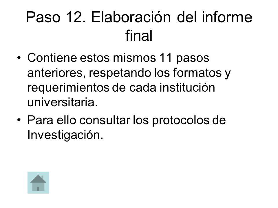 Paso 12. Elaboración del informe final Contiene estos mismos 11 pasos anteriores, respetando los formatos y requerimientos de cada institución univers
