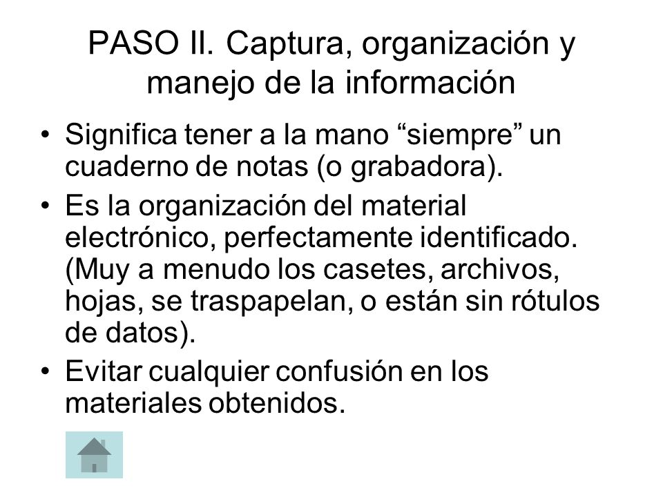 PASO II. Captura, organización y manejo de la información Significa tener a la mano siempre un cuaderno de notas (o grabadora). Es la organización del