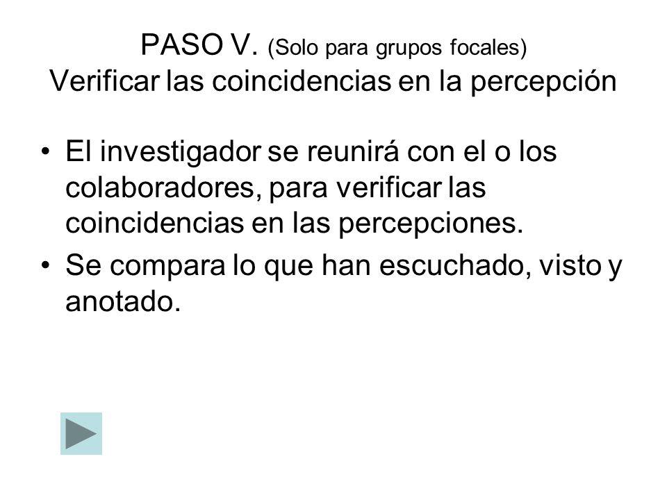 PASO V. (Solo para grupos focales) Verificar las coincidencias en la percepción El investigador se reunirá con el o los colaboradores, para verificar